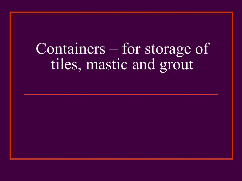 Containers – for storage of tiles, mastic and grout