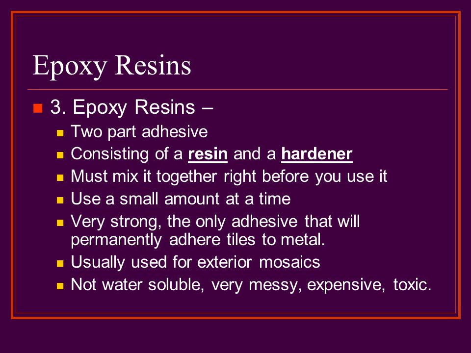 Epoxy Resins 3. Epoxy Resins – Two part adhesive Consisting of a resin and a hardener Must mix it together right before you use it Use a small amount