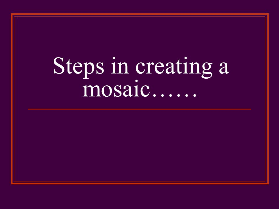 Steps in creating a mosaic……