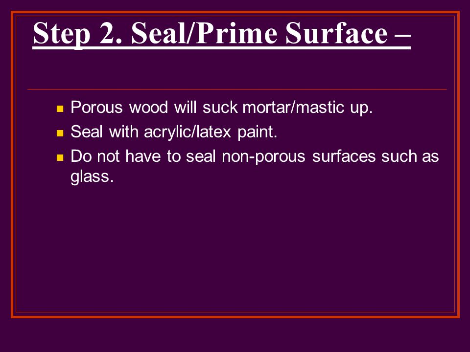 Step 2. Seal/Prime Surface – Porous wood will suck mortar/mastic up.