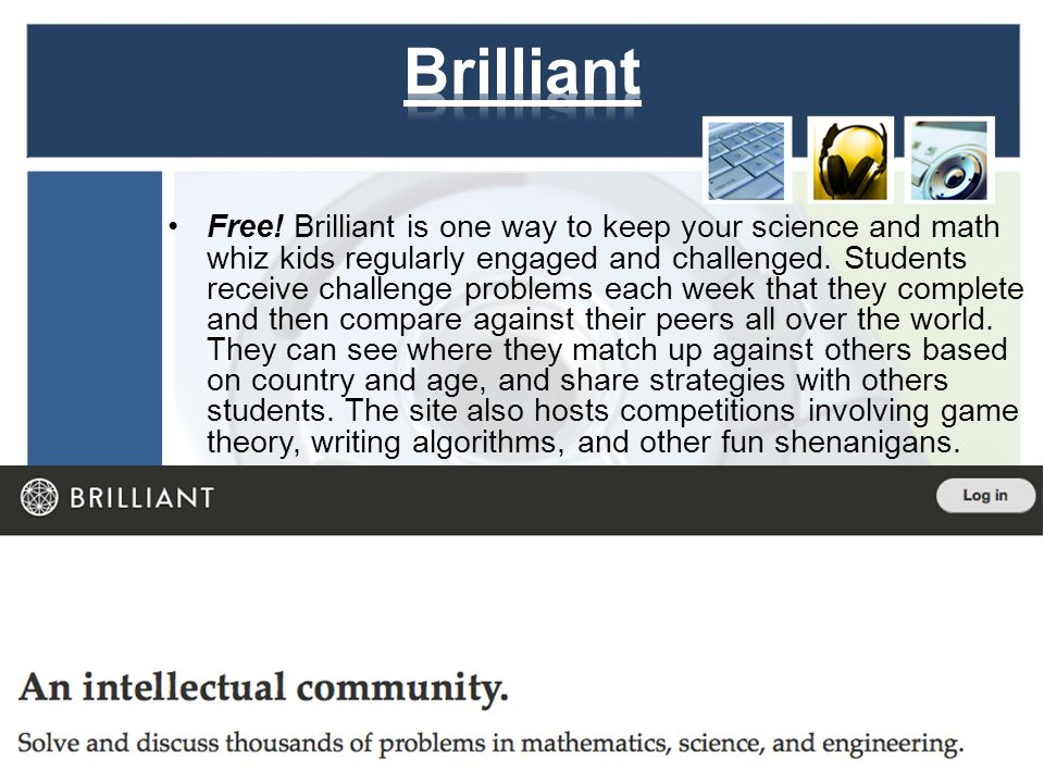 Free! Brilliant is one way to keep your science and math whiz kids regularly engaged and challenged. Students receive challenge problems each week tha