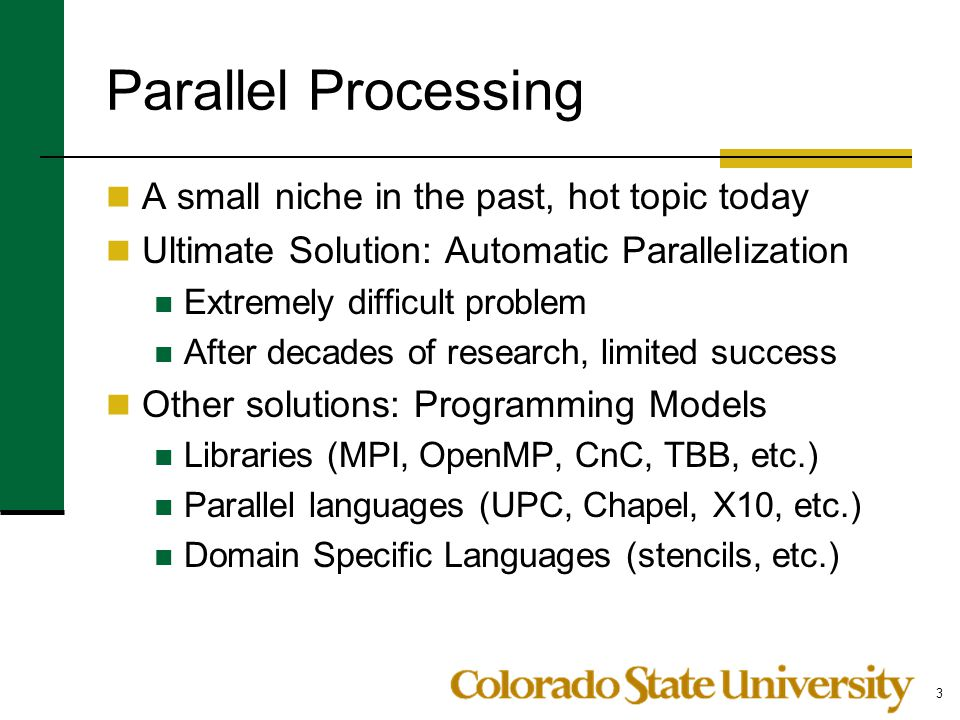 Parallel Processing A small niche in the past, hot topic today Ultimate Solution: Automatic Parallelization Extremely difficult problem After decades of research, limited success Other solutions: Programming Models Libraries (MPI, OpenMP, CnC, TBB, etc.) Parallel languages (UPC, Chapel, X10, etc.) Domain Specific Languages (stencils, etc.) 3