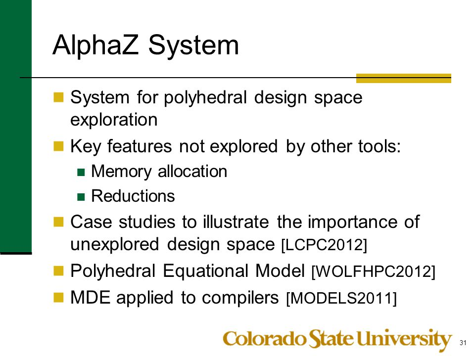 AlphaZ System System for polyhedral design space exploration Key features not explored by other tools: Memory allocation Reductions Case studies to illustrate the importance of unexplored design space [LCPC2012] Polyhedral Equational Model [WOLFHPC2012] MDE applied to compilers [MODELS2011] 31