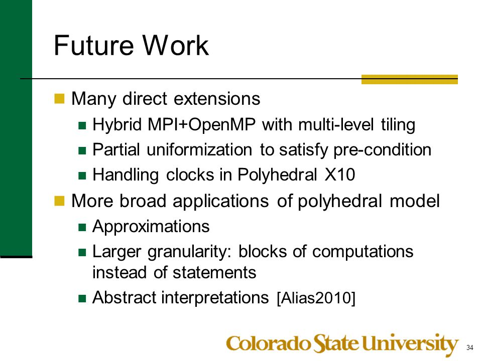 Future Work Many direct extensions Hybrid MPI+OpenMP with multi-level tiling Partial uniformization to satisfy pre-condition Handling clocks in Polyhedral X10 More broad applications of polyhedral model Approximations Larger granularity: blocks of computations instead of statements Abstract interpretations [Alias2010] 34