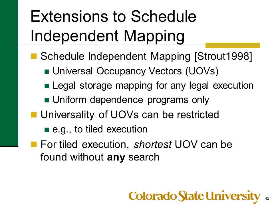 Extensions to Schedule Independent Mapping Schedule Independent Mapping [Strout1998] Universal Occupancy Vectors (UOVs) Legal storage mapping for any legal execution Uniform dependence programs only Universality of UOVs can be restricted e.g., to tiled execution For tiled execution, shortest UOV can be found without any search 42