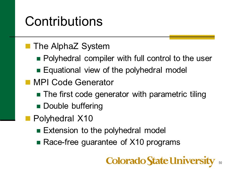 Contributions The AlphaZ System Polyhedral compiler with full control to the user Equational view of the polyhedral model MPI Code Generator The first code generator with parametric tiling Double buffering Polyhedral X10 Extension to the polyhedral model Race-free guarantee of X10 programs 50
