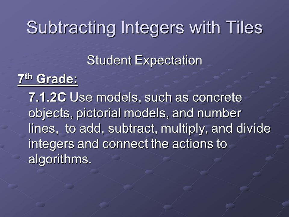Subtracting Integers with Tiles Student Expectation 7 th Grade: 7.1.2C Use models, such as concrete objects, pictorial models, and number lines, to ad
