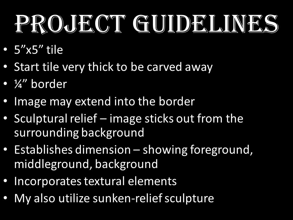 PROJECT GUIDELINES 5x5 tile Start tile very thick to be carved away ¼ border Image may extend into the border Sculptural relief – image sticks out from the surrounding background Establishes dimension – showing foreground, middleground, background Incorporates textural elements My also utilize sunken-relief sculpture