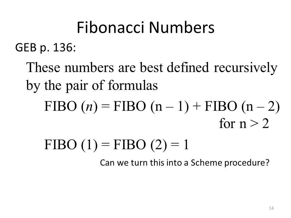 Fibonacci Numbers GEB p. 136: These numbers are best defined recursively by the pair of formulas FIBO (n) = FIBO (n – 1) + FIBO (n – 2) for n > 2 FIBO