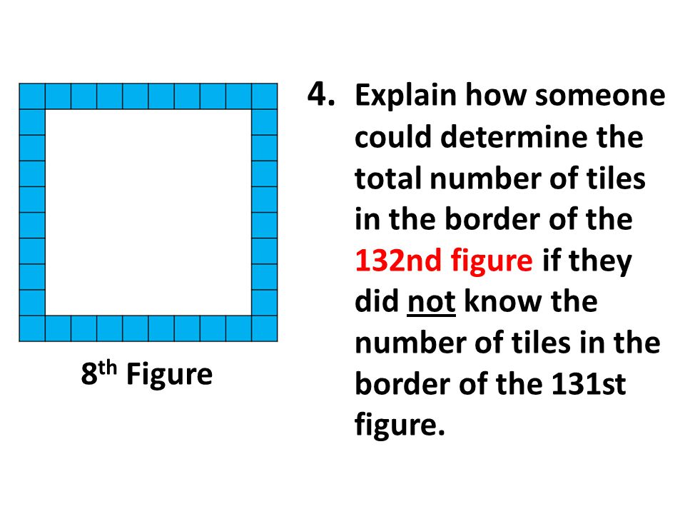 4. Explain how someone could determine the total number of tiles in the border of the 132nd figure if they did not know the number of tiles in the bor