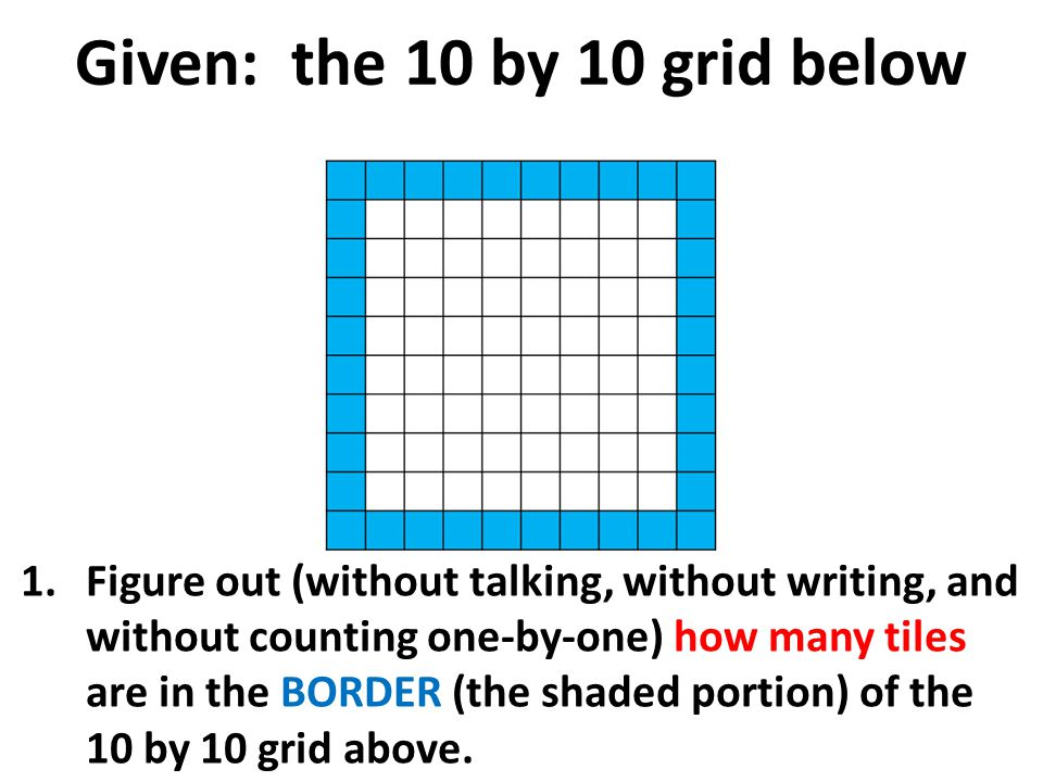 Given: the 10 by 10 grid below 1.Figure out (without talking, without writing, and without counting one-by-one) how many tiles are in the BORDER (the shaded portion) of the 10 by 10 grid above.