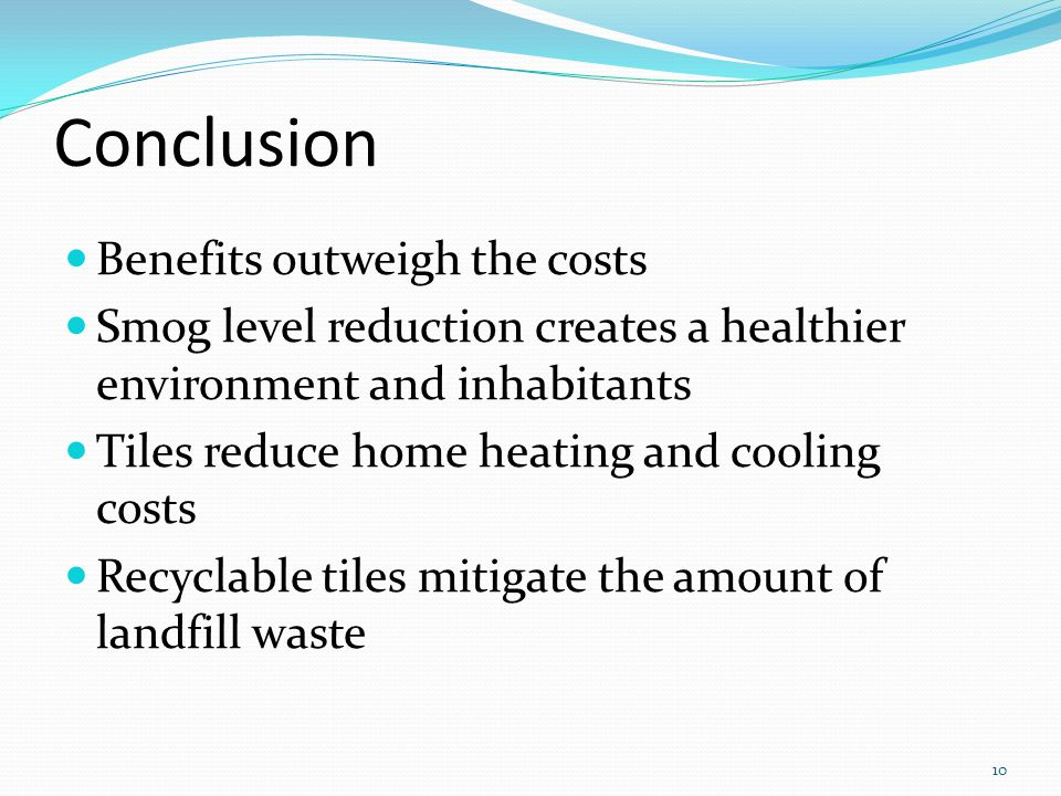 Conclusion Benefits outweigh the costs Smog level reduction creates a healthier environment and inhabitants Tiles reduce home heating and cooling costs Recyclable tiles mitigate the amount of landfill waste 10