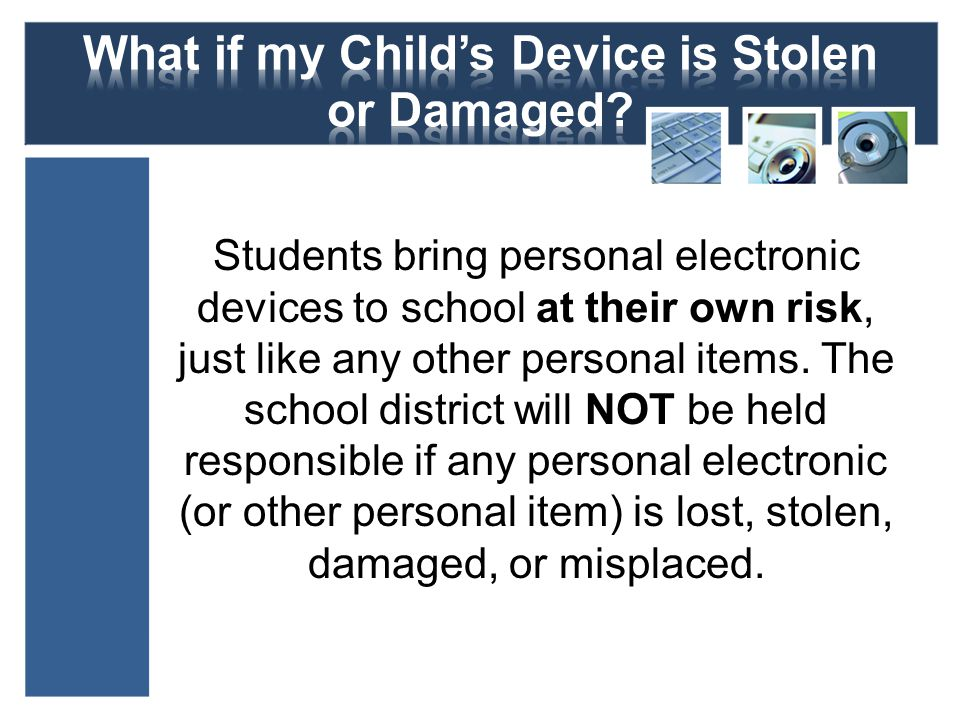 Students bring personal electronic devices to school at their own risk, just like any other personal items. The school district will NOT be held respo