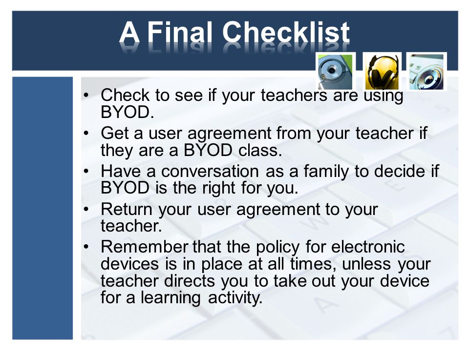 Check to see if your teachers are using BYOD. Get a user agreement from your teacher if they are a BYOD class. Have a conversation as a family to deci