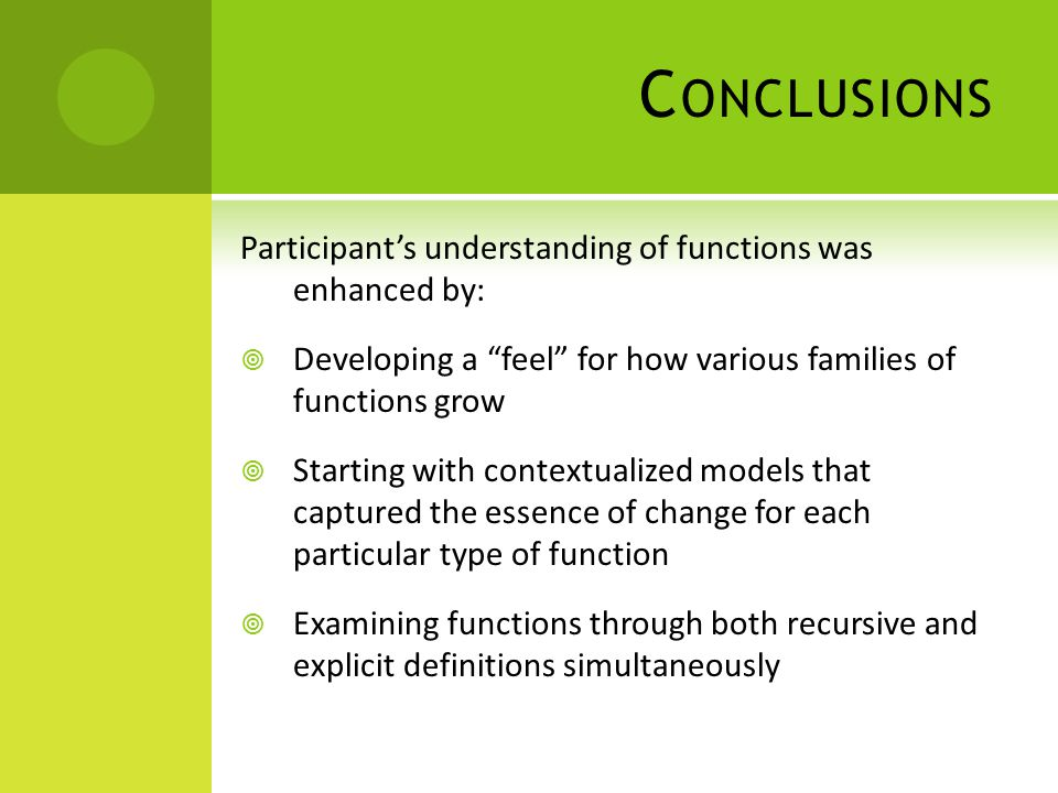 C ONCLUSIONS Participants understanding of functions was enhanced by: Developing a feel for how various families of functions grow Starting with contextualized models that captured the essence of change for each particular type of function Examining functions through both recursive and explicit definitions simultaneously