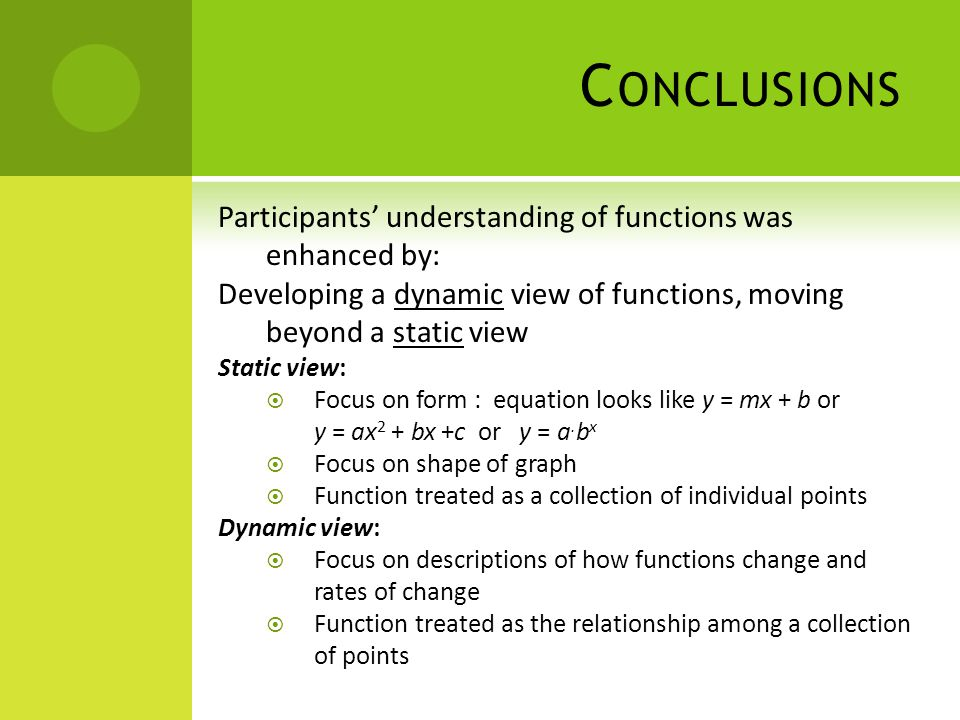 C ONCLUSIONS Participants understanding of functions was enhanced by: Developing a dynamic view of functions, moving beyond a static view Static view: Focus on form : equation looks like y = mx + b or y = ax 2 + bx +c or y = a.