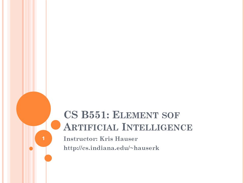 CS B551: E LEMENT SOF A RTIFICIAL I NTELLIGENCE Instructor: Kris Hauser http://cs.indiana.edu/~hauserk 1