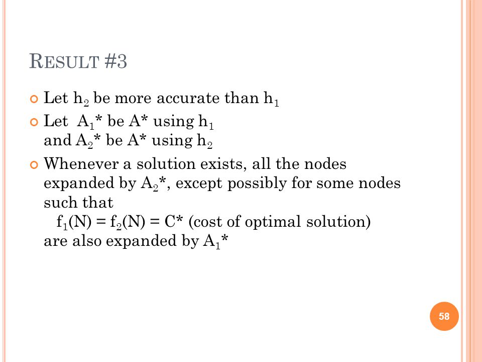 R ESULT #3 Let h 2 be more accurate than h 1 Let A 1 * be A* using h 1 and A 2 * be A* using h 2 Whenever a solution exists, all the nodes expanded by A 2 *, except possibly for some nodes such that f 1 (N) = f 2 (N) = C* (cost of optimal solution) are also expanded by A 1 * 58