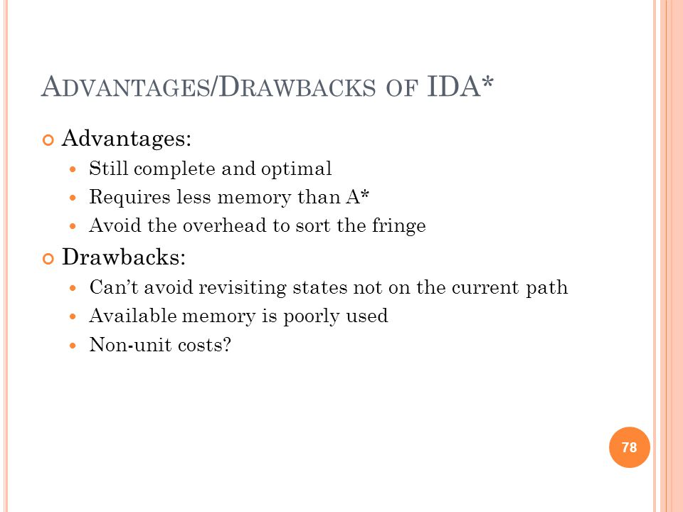 A DVANTAGES /D RAWBACKS OF IDA* Advantages: Still complete and optimal Requires less memory than A* Avoid the overhead to sort the fringe Drawbacks: Cant avoid revisiting states not on the current path Available memory is poorly used Non-unit costs.