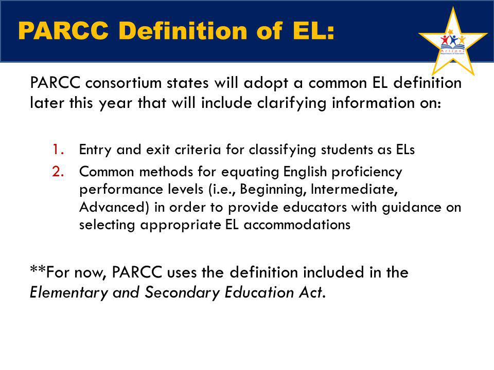 PARCC Definition of EL: PARCC consortium states will adopt a common EL definition later this year that will include clarifying information on: 1.Entry and exit criteria for classifying students as ELs 2.Common methods for equating English proficiency performance levels (i.e., Beginning, Intermediate, Advanced) in order to provide educators with guidance on selecting appropriate EL accommodations **For now, PARCC uses the definition included in the Elementary and Secondary Education Act.