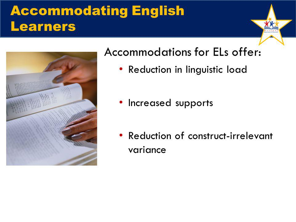 Accommodations for ELs offer: Reduction in linguistic load Increased supports Reduction of construct-irrelevant variance