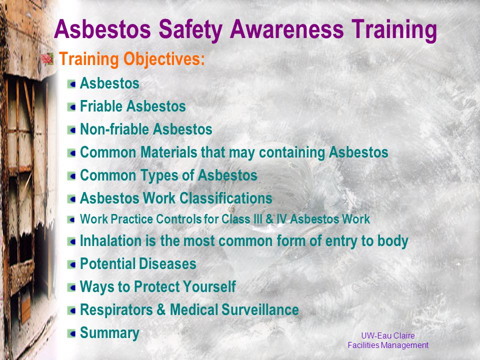 Asbestos Safety Awareness Training Training Objectives: Asbestos Friable Asbestos Non-friable Asbestos Common Materials that may containing Asbestos Common Types of Asbestos Asbestos Work Classifications Work Practice Controls for Class III & IV Asbestos Work Inhalation is the most common form of entry to body Potential Diseases Ways to Protect Yourself Respirators & Medical Surveillance Summary UW-Eau Claire Facilities Management