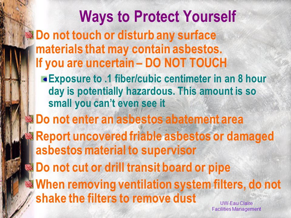 UW-Eau Claire Facilities Management Ways to Protect Yourself Do not touch or disturb any surface materials that may contain asbestos.