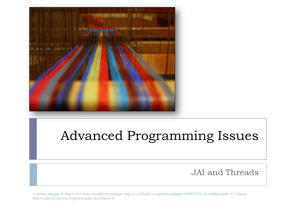 Advanced Programming Issues JAI and Threads Courtesy ndanger at http://www.flickr.com/photos/ndanger/ http://www.flickr.com/photos/ndanger/2744507570/ distributed under CC license http://creativecommons.org/licenses/by-sa/2.0/deed.en