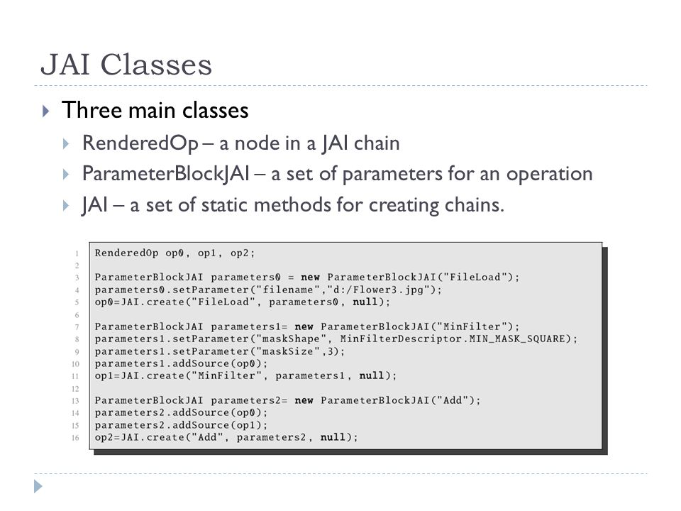 JAI Classes Three main classes RenderedOp – a node in a JAI chain ParameterBlockJAI – a set of parameters for an operation JAI – a set of static metho
