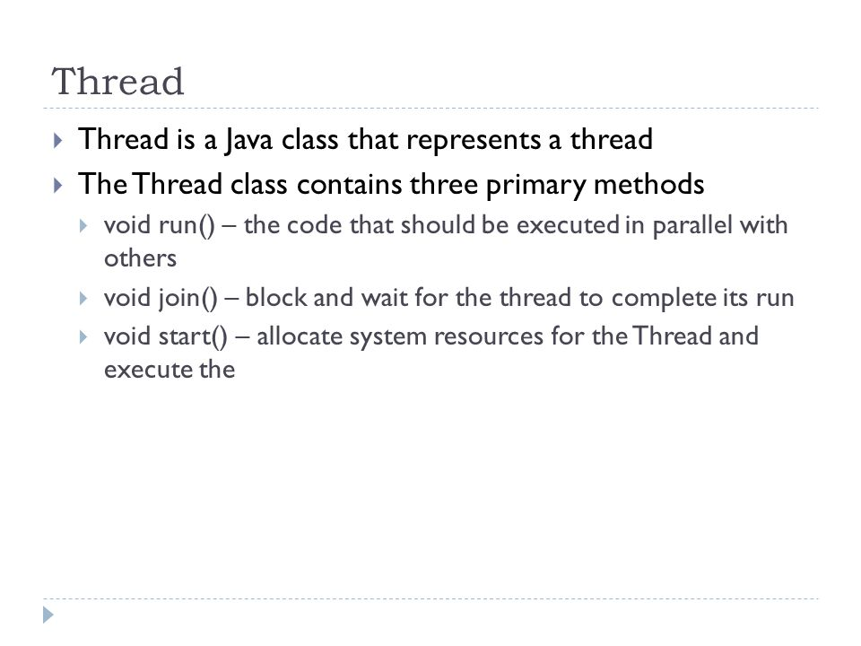 Thread Thread is a Java class that represents a thread The Thread class contains three primary methods void run() – the code that should be executed in parallel with others void join() – block and wait for the thread to complete its run void start() – allocate system resources for the Thread and execute the