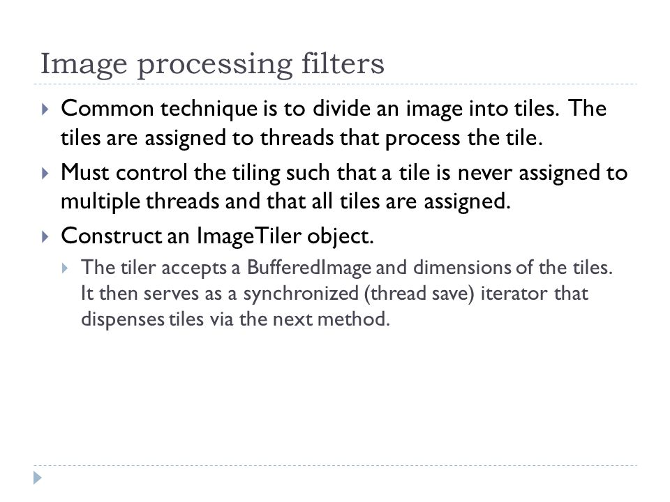 Image processing filters Common technique is to divide an image into tiles. The tiles are assigned to threads that process the tile. Must control the