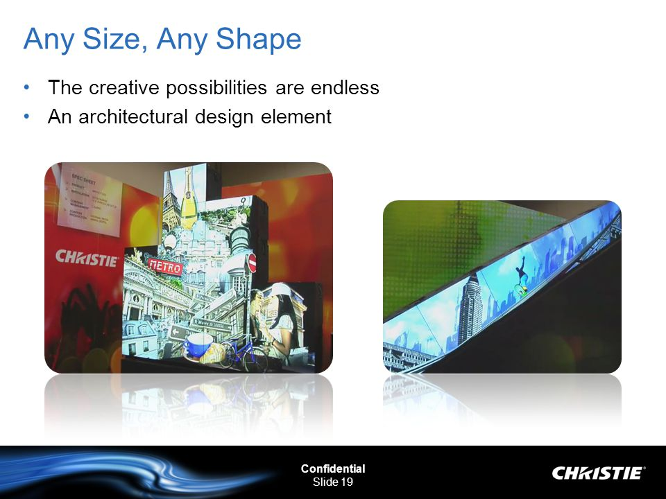Confidential Slide 19 Any Size, Any Shape The creative possibilities are endless An architectural design element