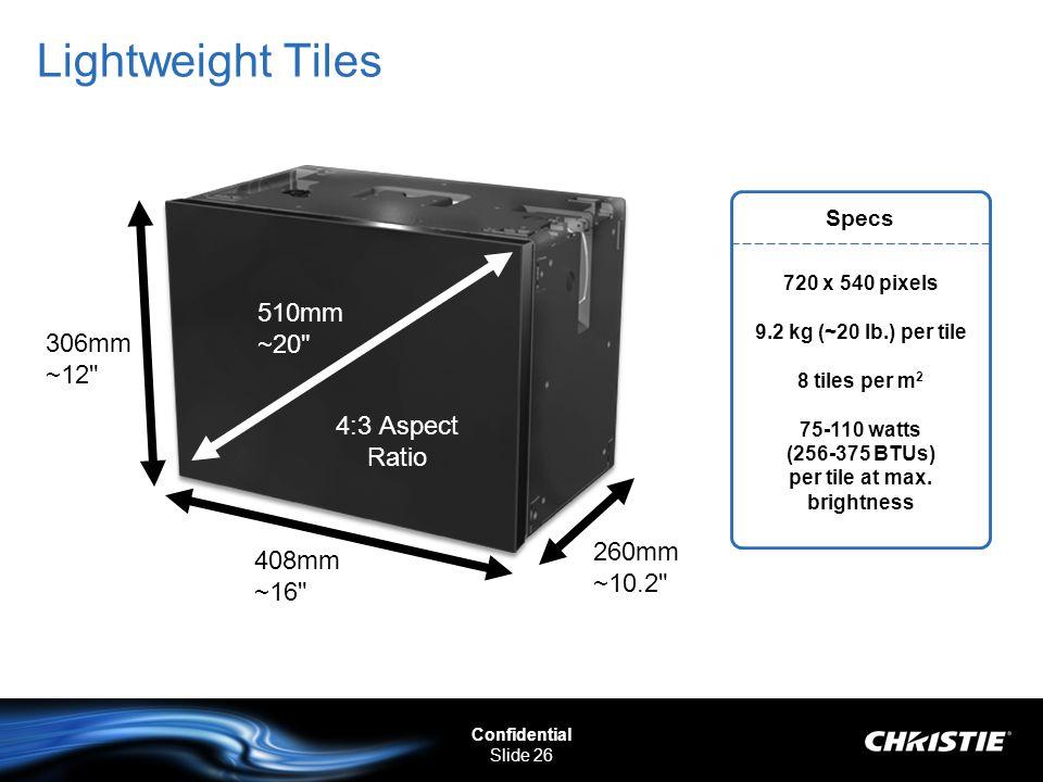 Confidential Slide 26 Lightweight Tiles Specs 720 x 540 pixels 9.2 kg (~20 lb.) per tile 8 tiles per m 2 75-110 watts (256-375 BTUs) per tile at max.