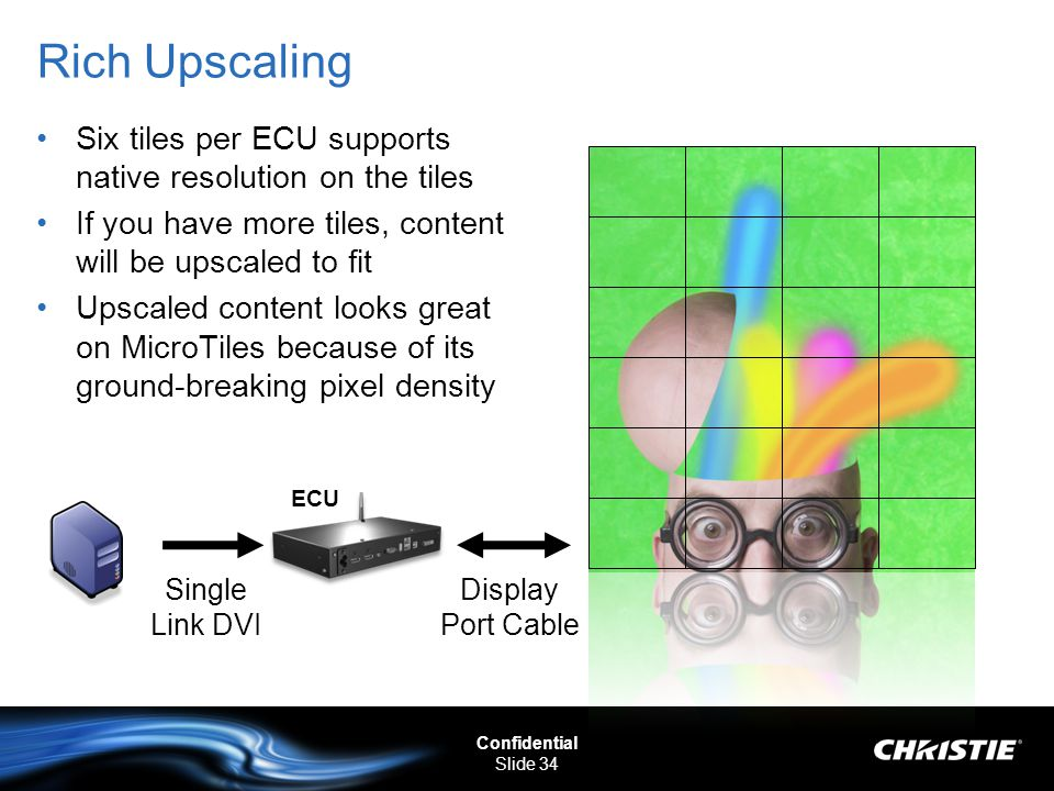 Confidential Slide 34 Rich Upscaling Six tiles per ECU supports native resolution on the tiles If you have more tiles, content will be upscaled to fit Upscaled content looks great on MicroTiles because of its ground-breaking pixel density Display Port Cable Single Link DVI ECU
