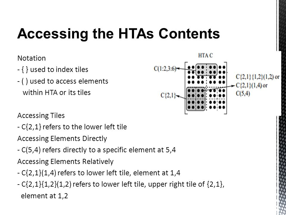 Accessing the HTAs Contents Notation - { } used to index tiles - ( ) used to access elements within HTA or its tiles Accessing Tiles - C{2,1} refers to the lower left tile Accessing Elements Directly - C(5,4) refers directly to a specific element at 5,4 Accessing Elements Relatively - C{2,1}(1,4) refers to lower left tile, element at 1,4 - C{2,1}{1,2}(1,2) refers to lower left tile, upper right tile of {2,1}, element at 1,2