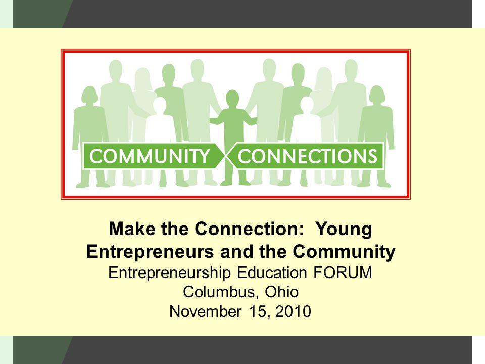 Make the Connection: Young Entrepreneurs and the Community Entrepreneurship Education FORUM Columbus, Ohio November 15, 2010