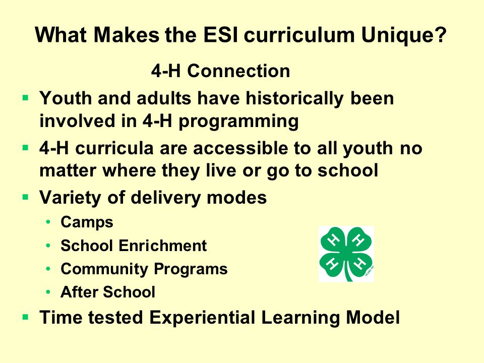 4-H Connection Youth and adults have historically been involved in 4-H programming 4-H curricula are accessible to all youth no matter where they live or go to school Variety of delivery modes Camps School Enrichment Community Programs After School Time tested Experiential Learning Model What Makes the ESI curriculum Unique?