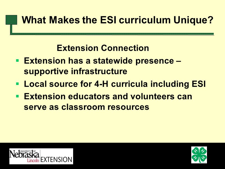 Extension Connection Extension has a statewide presence – supportive infrastructure Local source for 4-H curricula including ESI Extension educators and volunteers can serve as classroom resources What Makes the ESI curriculum Unique