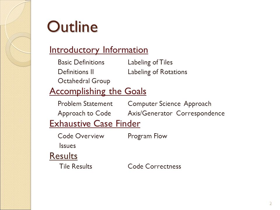 Outline Introductory Information Basic DefinitionsLabeling of Tiles Definitions IILabeling of Rotations Octahedral Group Accomplishing the Goals Problem StatementComputer Science Approach Approach to CodeAxis/Generator Correspondence Exhaustive Case Finder Code OverviewProgram Flow Issues Results Tile ResultsCode Correctness 2