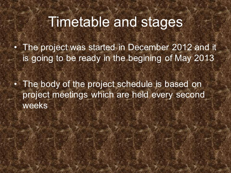 Timetable and stages The project was started in December 2012 and it is going to be ready in the begining of May 2013 The body of the project schedule is based on project meetings which are held every second weeks