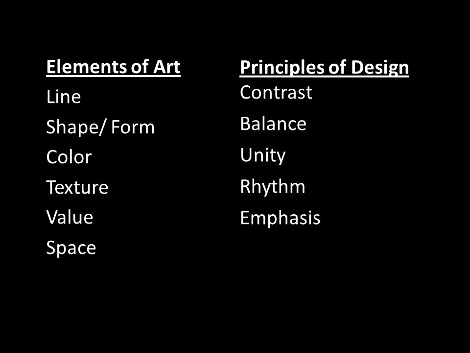 Elements of Art Line Shape/ Form Color Texture Value Space Principles of Design Contrast Balance Unity Rhythm Emphasis