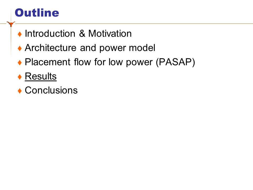 Outline Introduction & Motivation Architecture and power model Placement flow for low power (PASAP) Results Conclusions