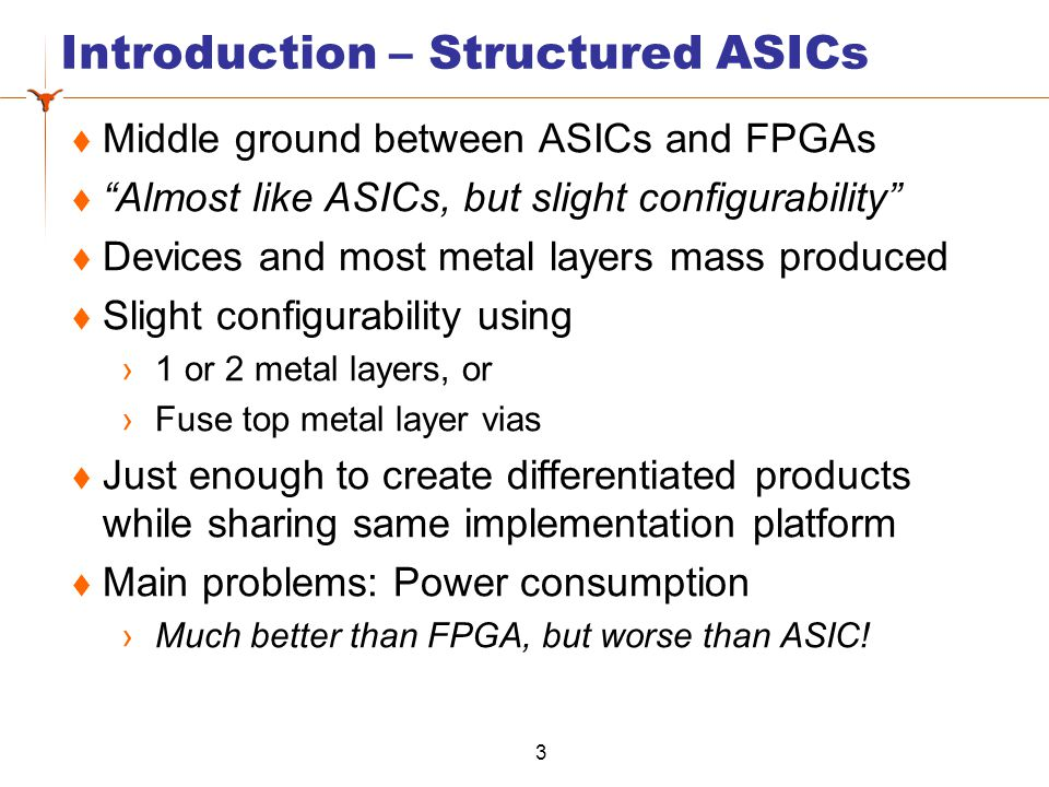 Introduction – Structured ASICs Middle ground between ASICs and FPGAs Almost like ASICs, but slight configurability Devices and most metal layers mass