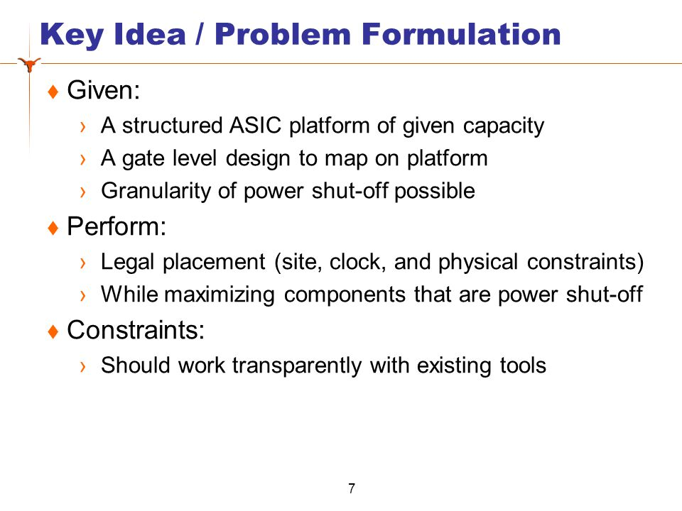 Key Idea / Problem Formulation Given: A structured ASIC platform of given capacity A gate level design to map on platform Granularity of power shut-of