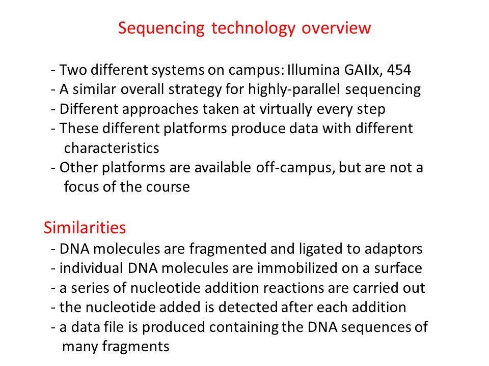 Sequencing technology overview - Two different systems on campus: Illumina GAIIx, 454 - A similar overall strategy for highly-parallel sequencing - Di