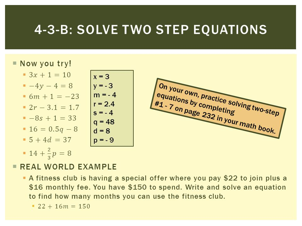 4-3-B: SOLVE TWO STEP EQUATIONS x = 3 y = - 3 m = - 4 r = 2.4 s = - 4 q = 48 d = 8 p = - 9 On your own, practice solving two-step equations by complet