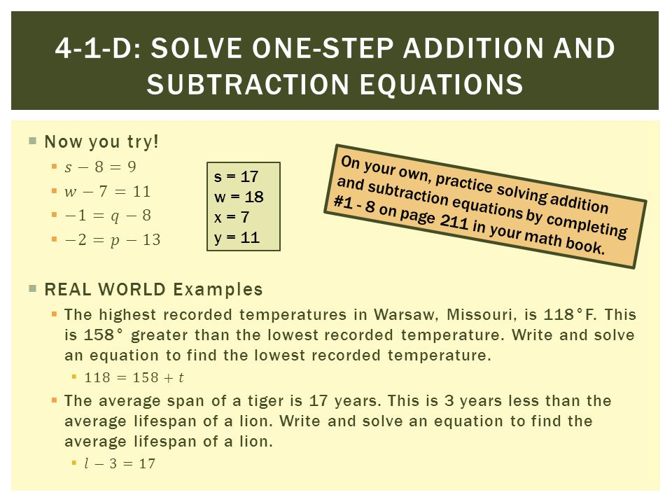 s = 17 w = 18 x = 7 y = 11 On your own, practice solving addition and subtraction equations by completing #1 - 8 on page 211 in your math book.