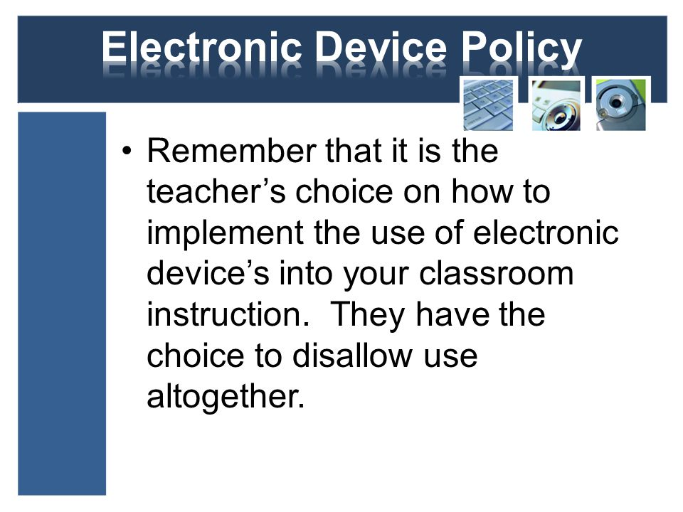 Remember that it is the teachers choice on how to implement the use of electronic devices into your classroom instruction.