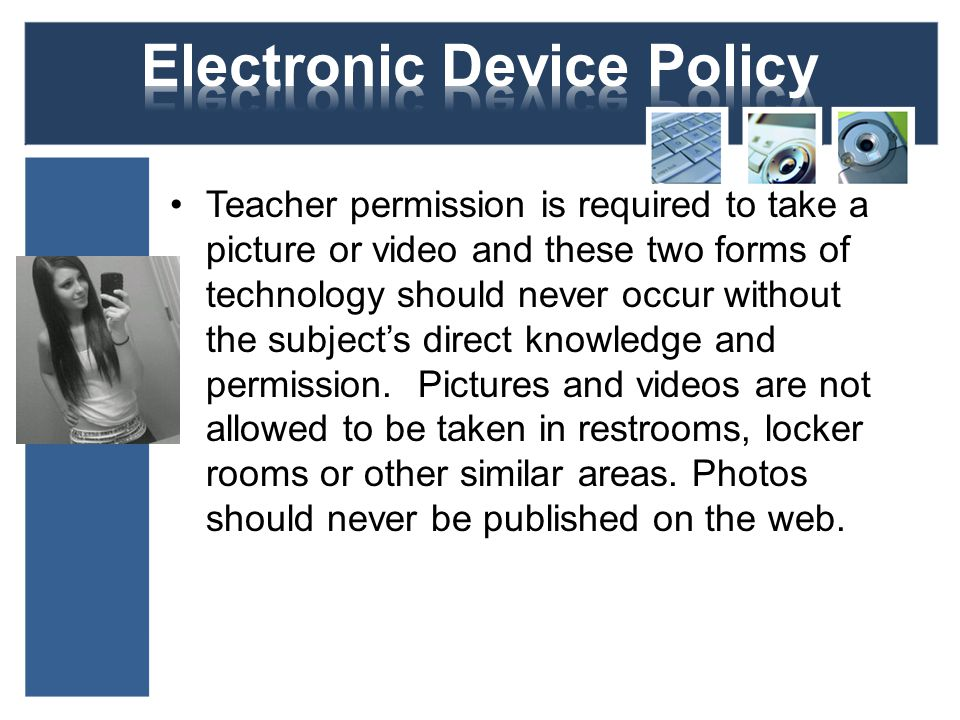 Teacher permission is required to take a picture or video and these two forms of technology should never occur without the subjects direct knowledge and permission.