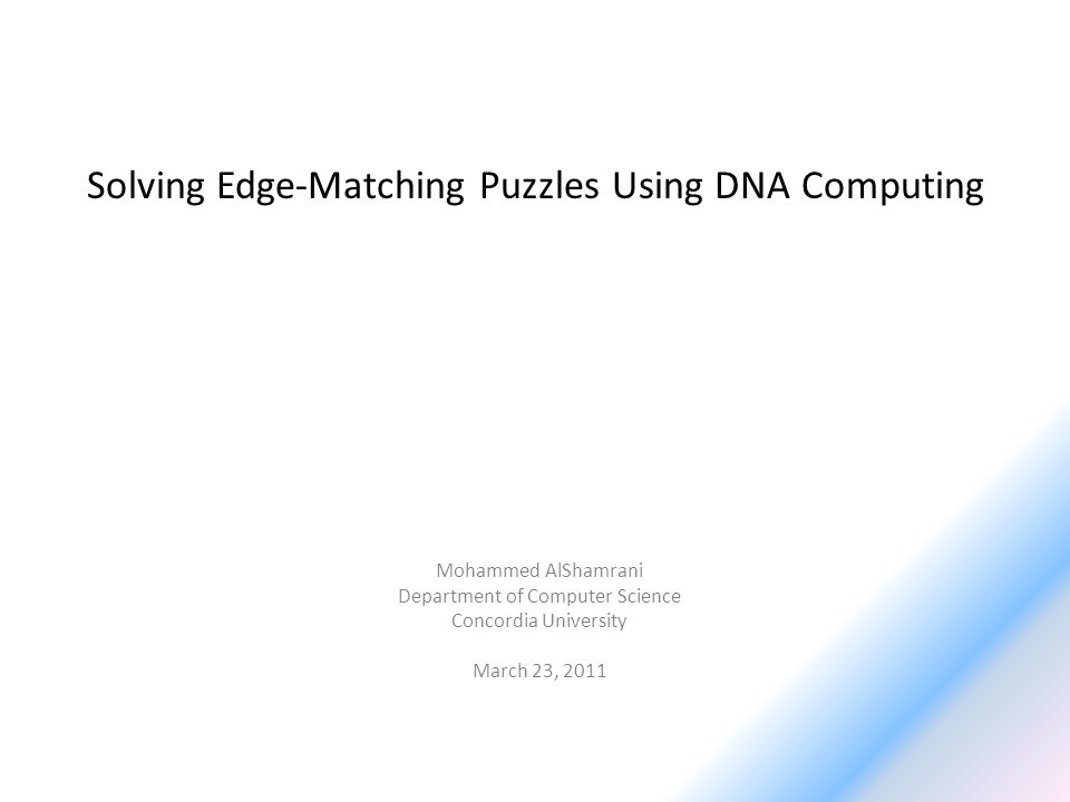 Solving Edge-Matching Puzzles Using DNA Computing Mohammed AlShamrani Department of Computer Science Concordia University March 23, 2011